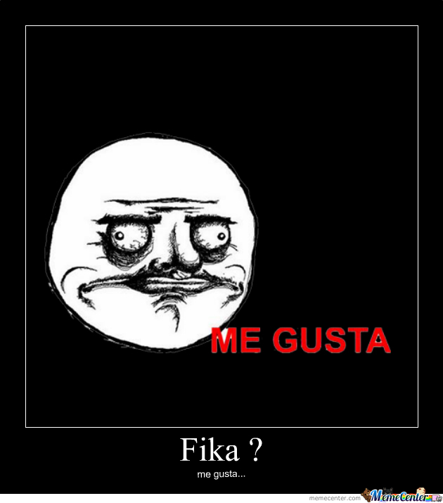 Translation: I like Fika? I like. Source: http://global3.memecdn.com/fika_o_230270.jpg