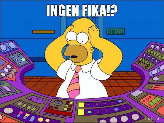 Source: http://www.troll.me/images/home-simpson-panic/ingen-fika.jpg